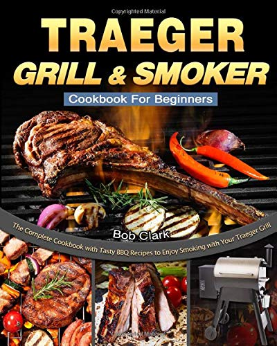 Traeger Grill & Smoker Cookbook For Beginners: The Complete Cookbook with Tasty BBQ Recipes to Enjoy Smoking with Your Traeger Grill
