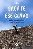 Sacate ese clavo: Una guía para reconocer una relación tóxica y salir de ella (Spanish Edition)