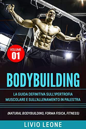 BODYBUILDING: TUTTI I SEGRETI PER L'AUMENTO DELLA MASSA MUSCOLARE. LA GUIDA DEFINITIVA SULL'IPERTROFIA MUSCOLARE E SULL'ALLENAMENTO IN PALESTRA. (NATURAL ... FISICA, SCHEDE) VOLUME 1 (Italian Edition)
