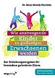 Wie anstrengende Kinder zu großartigen Erwachsenen werden: Der Erziehungsratgeber für besonders...