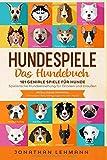 HUNDESPIELE Das Hundebuch: 101 geniale Spiele für Hunde - Spielerische Hundeerziehung für Drinnen und Draußen inkl. Intelligenztraining: Die besten Beschäftigungen für den Hund