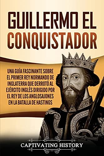 Guillermo el conquistador: Una guía fascinante sobre el primer rey normando de Inglaterra que derrotó al...