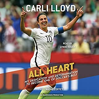 All Heart     My Dedication and Determination to Become One of Soccer's Best              By:                                                                                                                                 Carli Lloyd,                                                                                        Wayne Coffey                               Narrated by:                                                                                                                                 Lynde Houck                      Length: 7 hrs and 18 mins     7 ratings     Overall 4.9