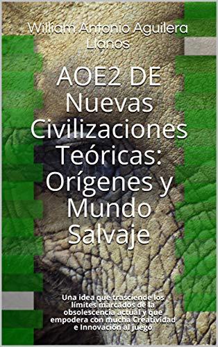 AOE2 DE Nuevas Civilizaciones Teóricas: Orígenes y Mundo Salvaje: Una idea que trasciende los límites marcados de la obsolescencia actual y que empodera ... e Innovación al juego (Spanish Edition)
