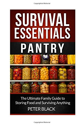 Survival Essentials: Pantry: The Ultimate Family Guide to Storing Food and Surviving Anything: Volume 1