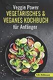 Veggie Power - Vegetarisches & Veganes Kochbuch für Anfänger: 180 Rezepte für eine abwechslungsreiche und gesunde Ernährung. Schnell abnehmen und vegetarisch kochen - inkl. Ernährungsratgeber