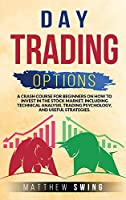 Day Trading Options: A Crash Course for Beginners on How to Invest in the Stock Market, Including Technical Analysis, Trading Psychology, and Useful Strategies.