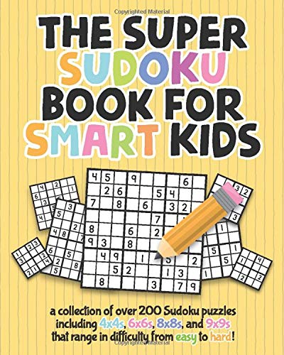 The Super Sudoku Book For Smart Kids: A Collection Of Over 200 Sudoku Puzzles Including 4x4's, 6x6's, 8x8's, and 9x9's That Range In Difficulty From Easy To Hard!