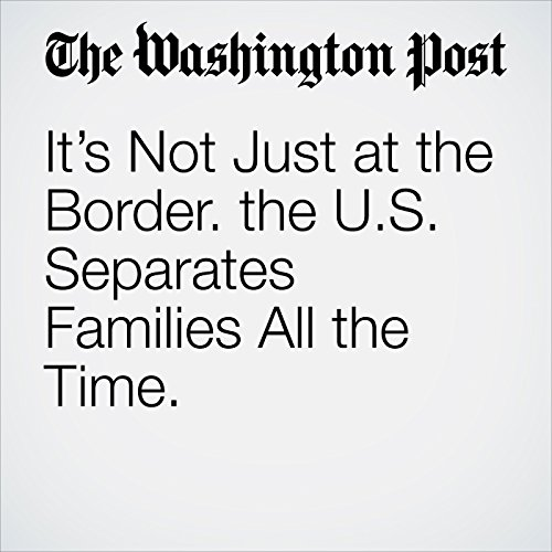 It's Not Just at the Border. the U.S. Separates Families All the Time. copertina