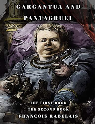 Gargantua and Pantagruel: THE FIRST BOOK-THE SECOND BOOK Classic book by Francois Rabelais with Original Illustration