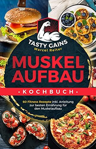 Muskelaufbau Kochbuch - TASTY GAINS: 60 Fitness Rezepte inkl. Anleitung zur besten Ernährung für den Muskelaufbau, für ein effektives Training & zum Fett verbrennen