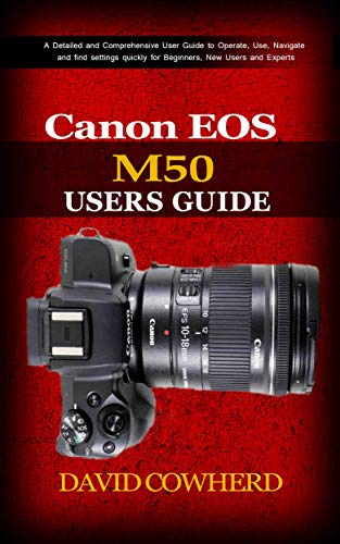 Canon EOS M50 Users Guide : A Detailed and Comprehensive User Guide to Operate, Use, Navigate and find settings quickly for Beginners, New Users and Experts