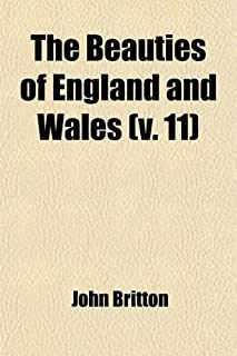 The Beauties of England and Wales (Volume 11, PT. 2); Or, Delineations, Topographical, Historical, and Descriptive, of Eac...