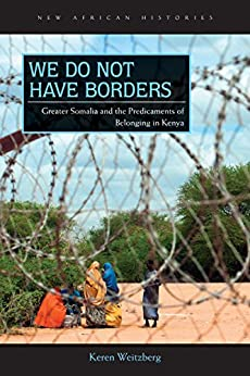 We Do Not Have Borders: Greater Somalia and the Predicaments of Belonging in Kenya (New African Histories) by [Keren Weitzberg]
