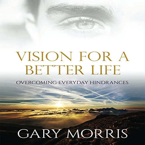 Vision for a Better Life     Overcoming Everyday Hindrances              By:                                                                                                                                 Gary Morris                               Narrated by:                                                                                                                                 Steve Krumlauf                      Length: 2 hrs and 17 mins     Not rated yet     Overall 0.0