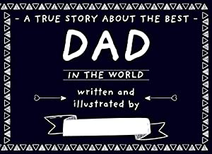 A True Story About The Best Dad In The Word: Fill in The Blank Book With Prompts For Kids to Fill With Words, Doodles, and Pictures About Dad/ Gift for Father For Any Day/ Occasion