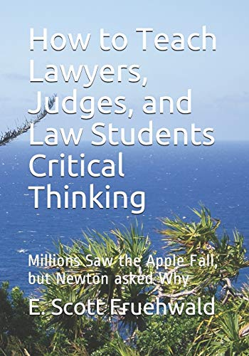 Compare Textbook Prices for How to Teach Lawyers, Judges, and Law Students Critical Thinking: Millions Saw the Apple Fall, but Newton asked Why  ISBN 9798608999987 by Fruehwald, E. Scott