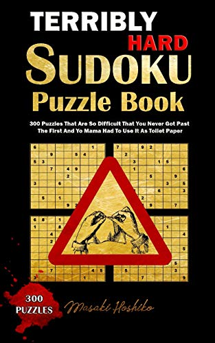 Terribly Hard Sudoku Puzzle Book: 300 Puzzles That Are So Difficult That You Never Got Past The First And Yo Mama Had To Use It As Toilet Paper
