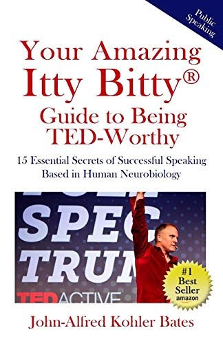 Your Amazing Itty Bitty Guide to Being TED-Worthy: 15 Essential Secrets of Successful Speaking Based in Human Neurobiology
