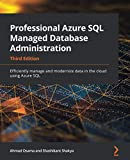 Professional Azure SQL Managed Database Administration: Efficiently manage and modernize data in the cloud using Azure SQL, 3rd Edition