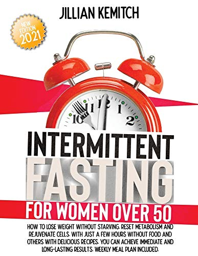 INTERMITTENT FASTING FOR WOMEN OVER 50: How to Lose Weight Without Starving, Reset Metabolism and Rejuvenate Cells with Delicious Recipes. Achieve Immediate and Long-lasting Results. Weekly Meal Plan