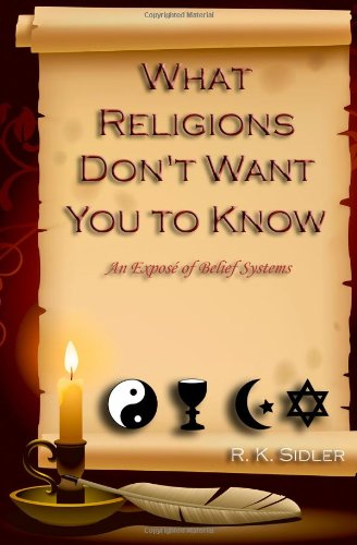 Book: What Religions Don't Want You to Know - An Expose' of Belief Systems by R. K. Sidler