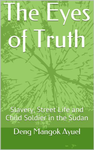 The Eyes of Truth: Slavery, Street Life and Child Soldier in the Sudan (English Edition)