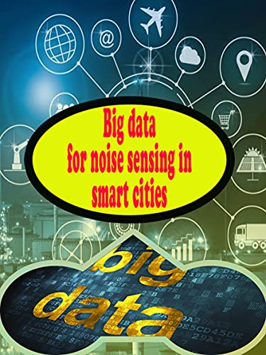 Big data for noise sensing in smart cities: digital transformation using emerging technologies (English Edition)