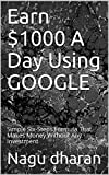 Earn $1000 A Day Using GOOGLE: Simple Six-Steps Formula That Makes Money Without Any Investment
