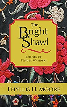 The Bright Shawl: Colors of Tender Whispers by [Phyllis H. Moore]