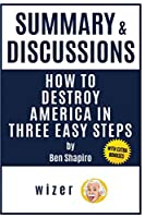 Summary & Discussions of How to Destroy America in Three Easy Steps by Ben Shapiro: (With Bonus Online Content)