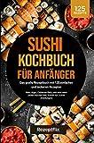 Sushi Kochbuch für Anfänger: Das große Rezeptbuch mit 125 einfachen und leckeren Rezepten : Maki, Nigiri, California Rolls, und viele mehr selber machen (inkl. Schritt-für-Schritt Anleitungen)