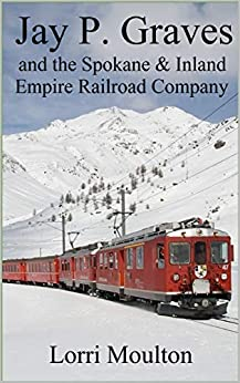 Jay P. Graves and the Spokane & Inland Empire Railroad Company: From Local Streetcar Line to Regional Electric Railway (Non-Fiction Book 3) by [Lorri Moulton]