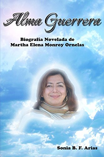 Alma Guerrera: Biografía novelada de Martha Elena Monroy Ornelas
