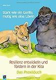 Stark wie ein Gorilla, mutig wie eine Löwin – Resilienz entwickeln und fördern in der Kita: Das Praxisbuch