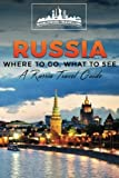 Russia: Where To Go, What To See - A Russia Travel Guide (Russia,Saint Petersburg,Novosibirsk,Yekaterinburg,Omsk,Kaliningrad,Tomsk) (Volume 1)