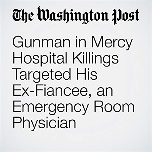 Gunman in Mercy Hospital Killings Targeted His Ex-Fiancee, an Emergency Room Physician audiobook cover art