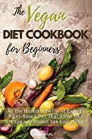 The Vegan Diet Cookbook for Beginners: All the Health Benefits of Eating a Plant Based Diet That Boost Your Energy and Makes You Lose Weight. 50 Recipes with Images (01)