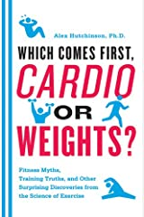 Which Comes First, Cardio or Weights?: Fitness Myths, Training Truths, and Other Surprising Discoveries from the Science of Exercise Kindle Edition
