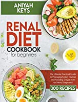 Renal Diet Cookbook for Beginners: The Ultimate Practical Guide to Managing Kidney Disease and Avoiding Dialysis even for Newly Diagnosed