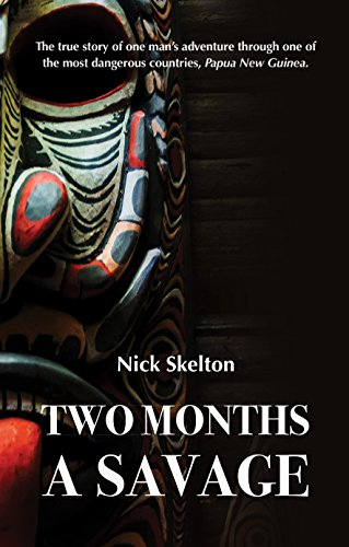 Two Months a Savage: A true story of adventure in Papua New Guinea. (English Edition)