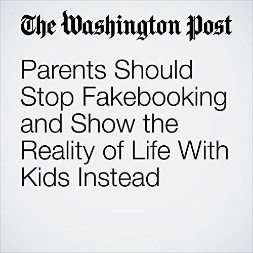 Parents Should Stop Fakebooking and Show the Reality of Life With Kids Instead copertina