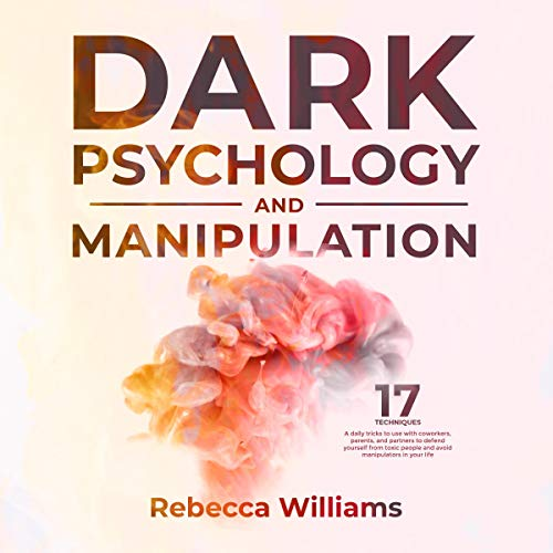 Dark Psychology and Manipulation: 17 Techniques and Daily Tricks You Can Learn to Read the Body Language and Defend Yourself from Toxic People in Your Everyday Life cover art