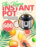 The Vegan Instant Pot Cookbook: Wholesome & Easy Instant Pot Vegan Recipes | Plant-Based Meals for Your Electric Pressure Cooker 600