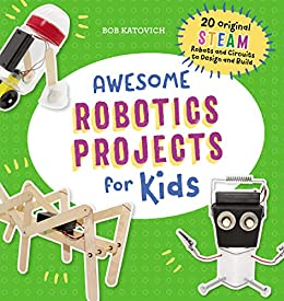 Awesome Robotics Projects for Kids: 20 Original STEAM Robots and Circuits to Design and Build (Awesome STEAM Activities for Kids) by [Bob Katovich]