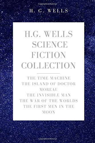 H. G. Wells Science Fiction Collection: The Time Machine, The Island of Doctor Moreau, The Invisible Man, The War of the Worlds, The First Men In The Moon