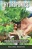 Hydroponics: Beginner's Guide to Quickly Start Growing Your Own Vegetables, Fruits, & Herbs And Learn How to Build Your Own Hydroponics Home Gardening System