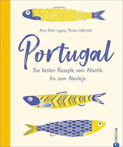 Portugal. Die besten Rezepte vom Atlantik bis zum Alentejo. 65 portugiesische Kultrezepte: Unglaublich vielfältig und lecker! Mit spannenden Porträts und Adressen der interessantesten Gastronomen.