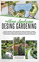 Home Landscape Design Gardening: Create Smooth Lines Landscapes Using Stunning Flowers Combinations, Edible Hedges, and Build Pleasant Walkways. Shape Your Garden to Become a Colorful Painting (The Complete Gardener Guide)