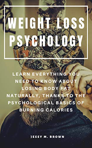 WEIGHT LOSS PSYCHOLOGY : LEARN EVERYTHING YOU NEED TO KNOW ABOUT LOSING BODY FAT NATURALLY, THANKS TO THE PSYCHOLOGICAL BASICS OF BURNING CALORIES